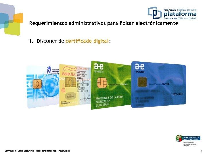 Requerimientos administrativos para licitar electrónicamente 1. Disponer de certificado digital : Contratación Pública Electrónica