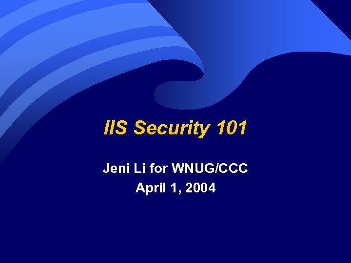 IIS Security 101 Jeni Li for WNUG/CCC April 1, 2004