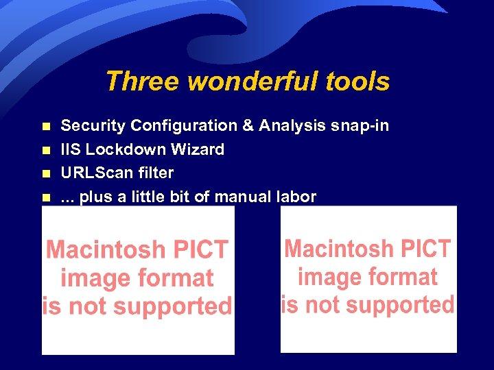 Three wonderful tools n n Security Configuration & Analysis snap-in IIS Lockdown Wizard URLScan