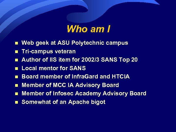 Who am I n n n n Web geek at ASU Polytechnic campus Tri-campus