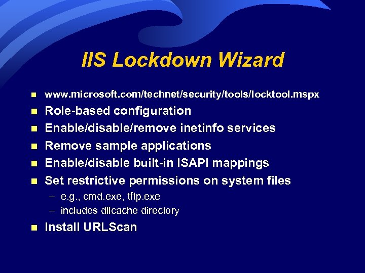IIS Lockdown Wizard n www. microsoft. com/technet/security/tools/locktool. mspx n Role-based configuration Enable/disable/remove inetinfo services