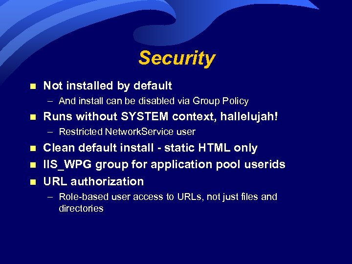 Security n Not installed by default – And install can be disabled via Group