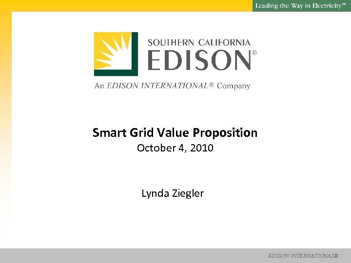 SM Smart Grid Value Proposition October 4, 2010 Lynda Ziegler EDISON INTERNATIONAL®