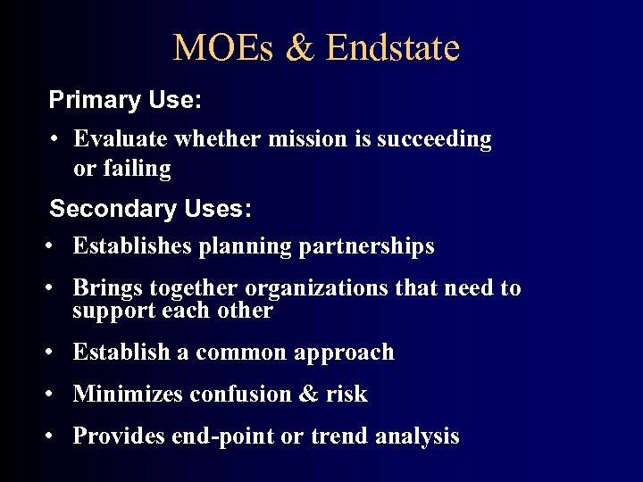 MOEs & Endstate Primary Use: • Evaluate whether mission is succeeding or failing Secondary