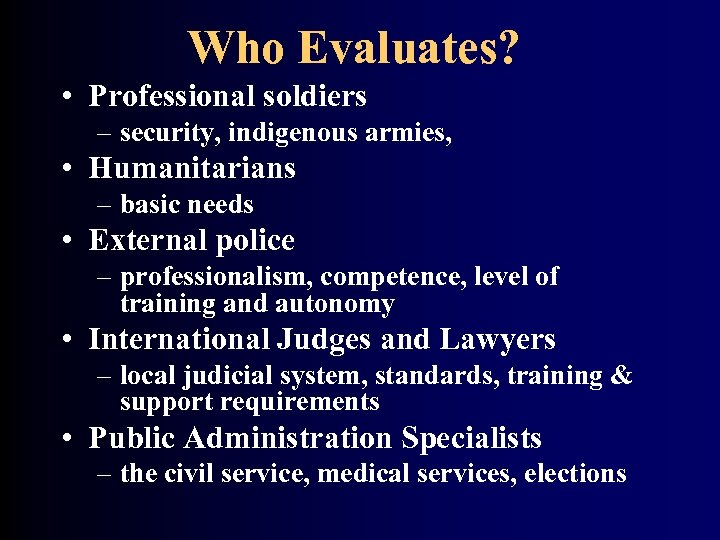 Who Evaluates? • Professional soldiers – security, indigenous armies, • Humanitarians – basic needs