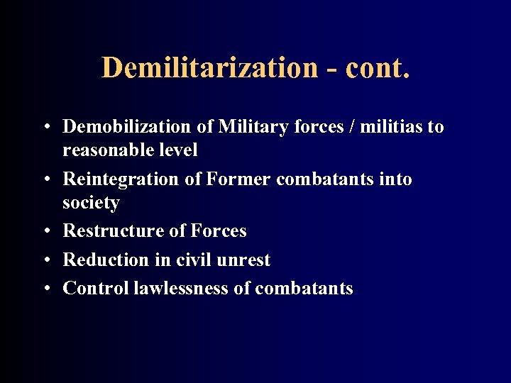 Demilitarization - cont. • Demobilization of Military forces / militias to reasonable level •