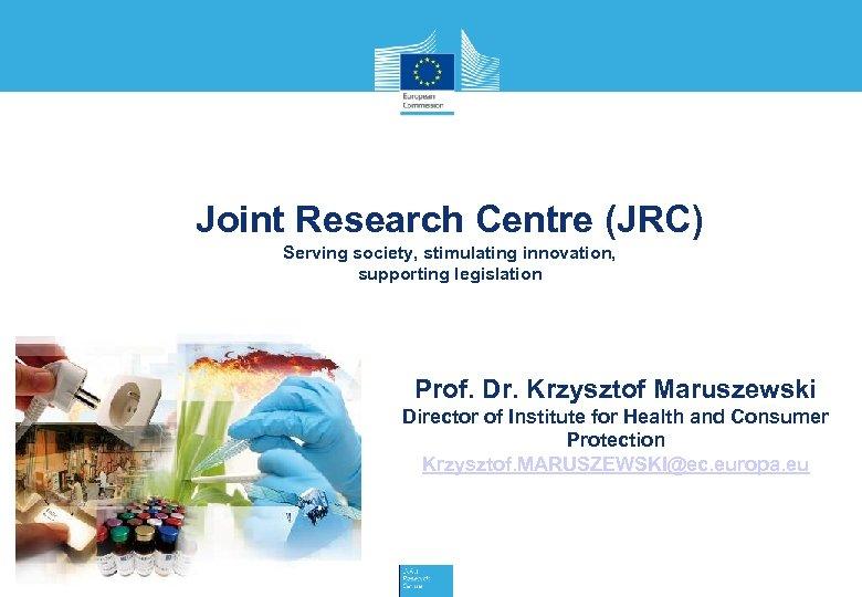 Joint Research Centre (JRC) Serving society, stimulating innovation, supporting legislation Prof. Dr. Krzysztof Maruszewski