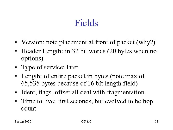 Fields • Version: note placement at front of packet (why? ) • Header Length:
