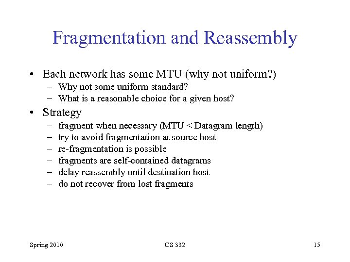 Fragmentation and Reassembly • Each network has some MTU (why not uniform? ) –