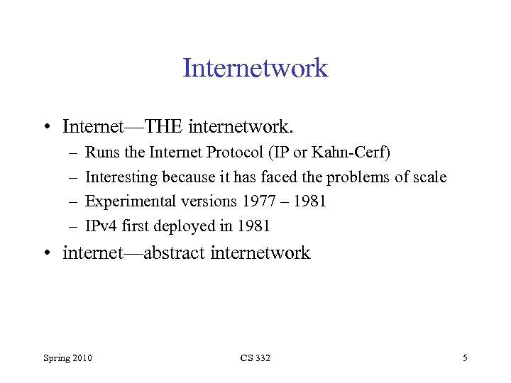 Internetwork • Internet—THE internetwork. – – Runs the Internet Protocol (IP or Kahn-Cerf) Interesting