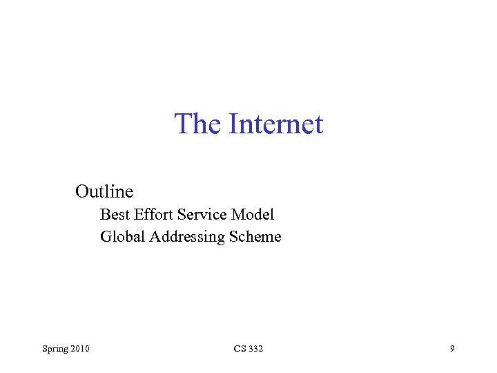 The Internet Outline Best Effort Service Model Global Addressing Scheme Spring 2010 CS 332