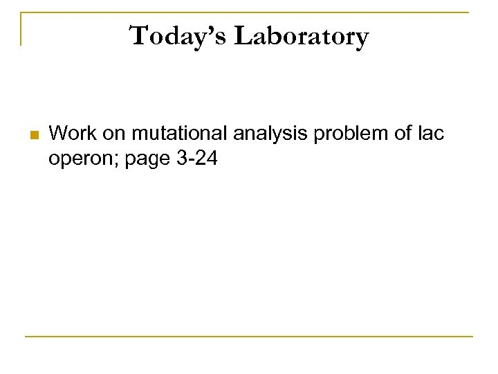 Today's Laboratory n Work on mutational analysis problem of lac operon; page 3 -24