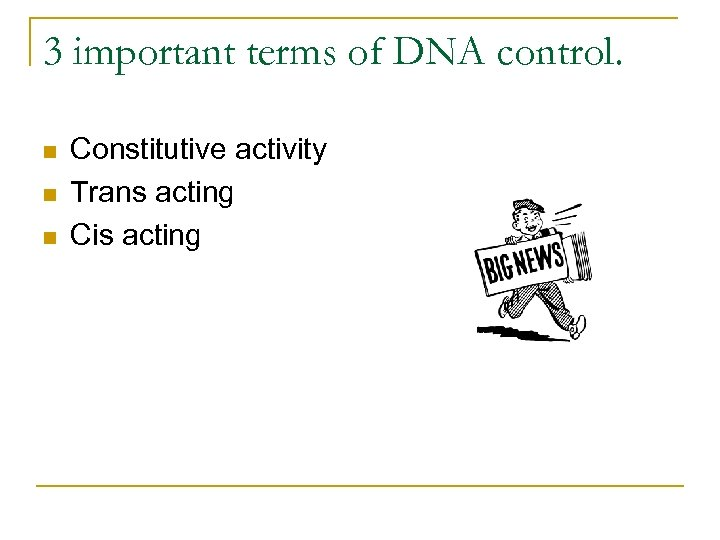 3 important terms of DNA control. n n n Constitutive activity Trans acting Cis