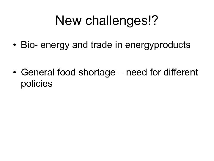 New challenges!? • Bio- energy and trade in energyproducts • General food shortage –
