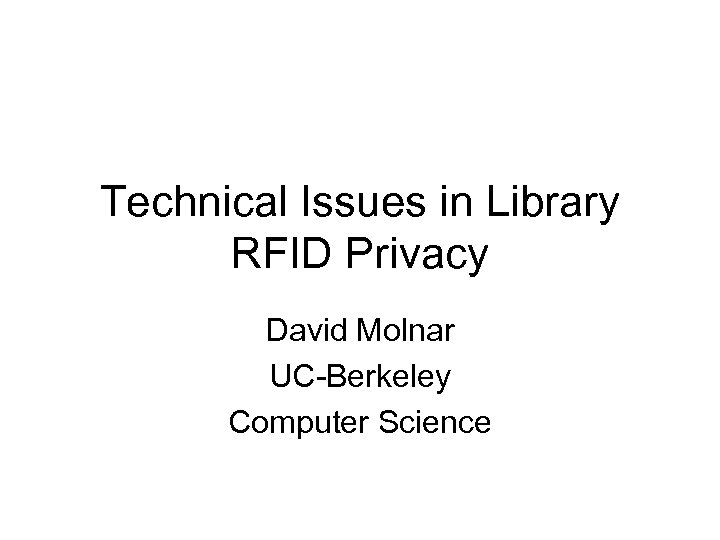 Technical Issues in Library RFID Privacy David Molnar UC-Berkeley Computer Science