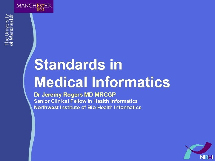 Standards in Medical Informatics Dr Jeremy Rogers MD MRCGP Senior Clinical Fellow in Health