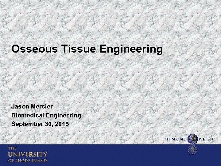 Osseous Tissue Engineering Jason Mercier Biomedical Engineering September 30, 2015