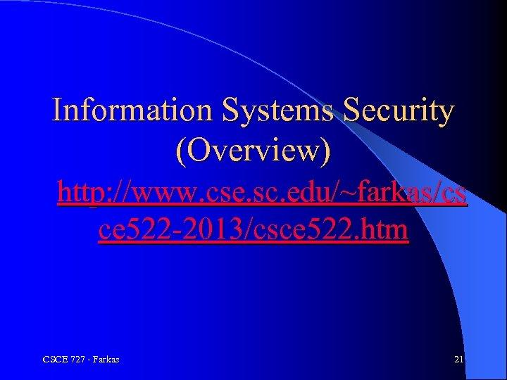 Information Systems Security (Overview) http: //www. cse. sc. edu/~farkas/cs ce 522 -2013/csce 522. htm