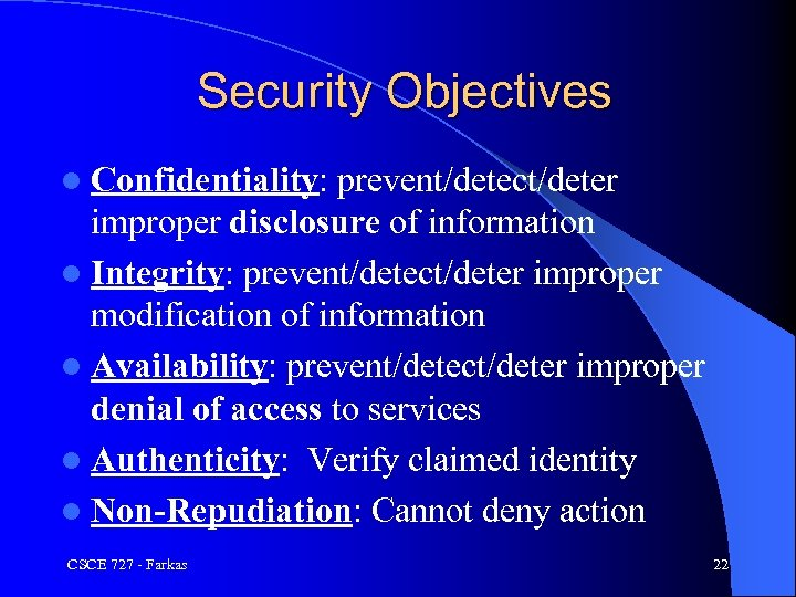 Security Objectives l Confidentiality: prevent/detect/deter improper disclosure of information l Integrity: prevent/detect/deter improper modification