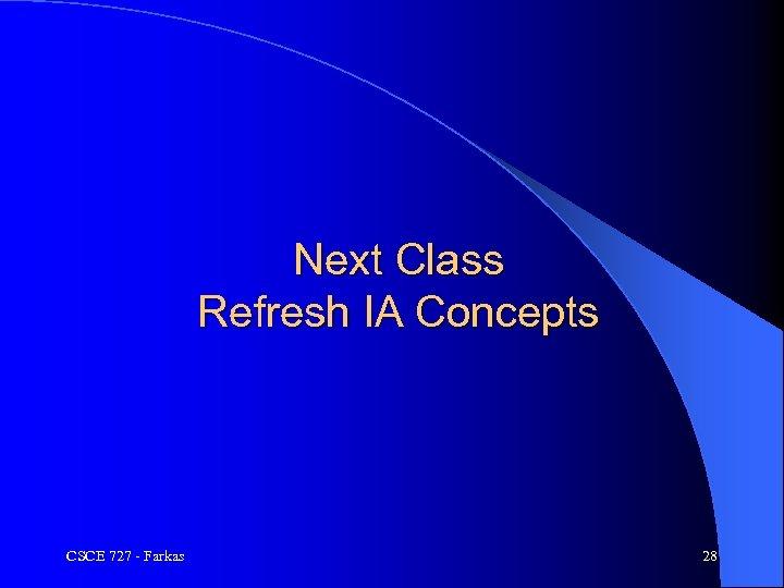 Next Class Refresh IA Concepts CSCE 727 - Farkas 28