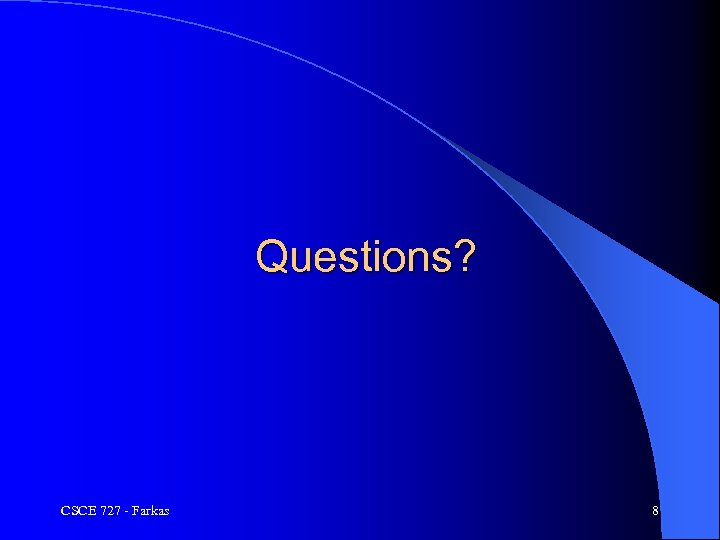 Questions? CSCE 727 - Farkas 8