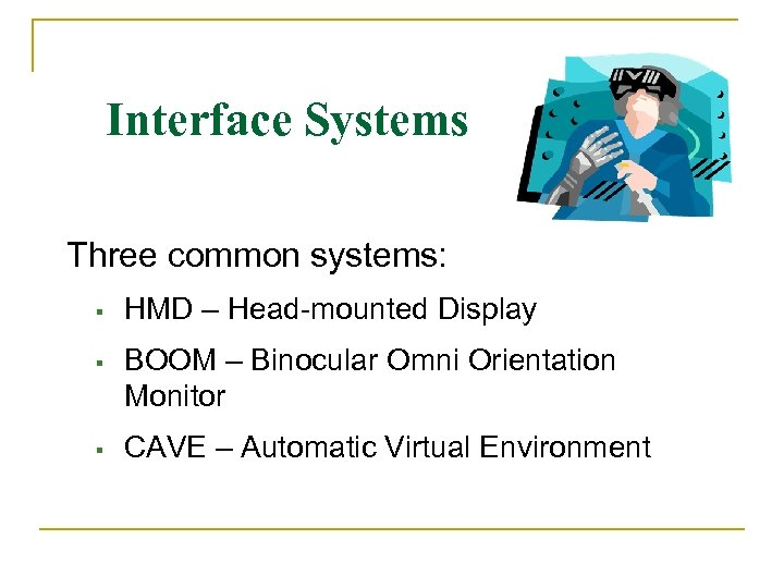 Interface Systems Three common systems: HMD – Head-mounted Display BOOM – Binocular Omni Orientation