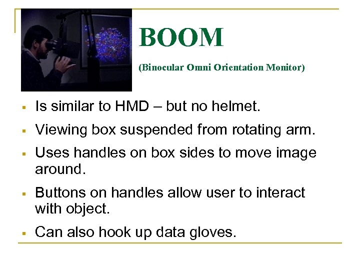 BOOM (Binocular Omni Orientation Monitor) Is similar to HMD – but no helmet. Viewing