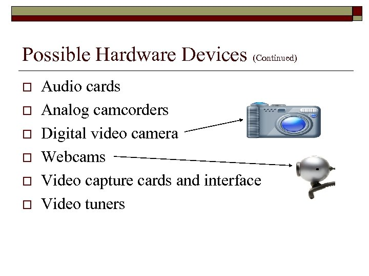 Possible Hardware Devices (Continued) o o o Audio cards Analog camcorders Digital video camera
