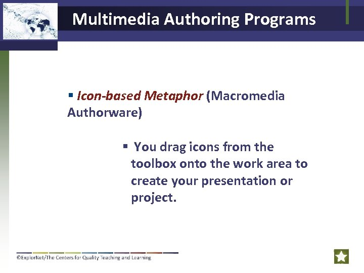 Multimedia Authoring Programs Icon-based Metaphor (Macromedia Authorware) You drag icons from the toolbox onto