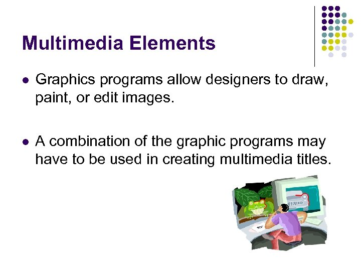 Multimedia Elements l Graphics programs allow designers to draw, paint, or edit images. l