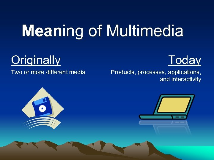 Meaning of Multimedia Originally Two or more different media Today Products, processes, applications, and