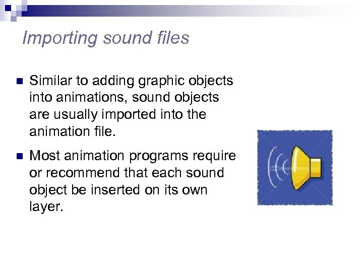 Importing sound files n Similar to adding graphic objects into animations, sound objects are