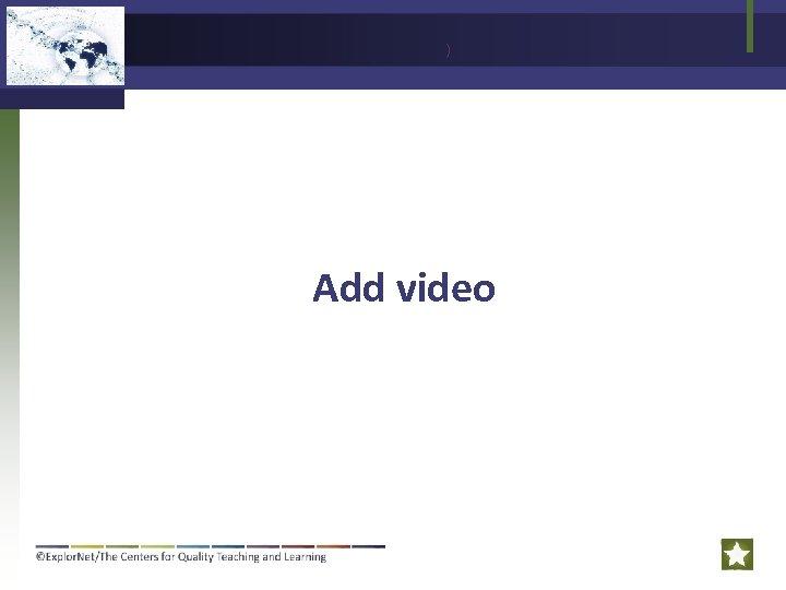 ) Add video