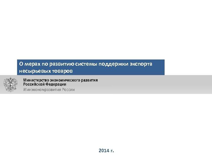 О мерах по развитию системы поддержки экспорта несырьевых товаров 2014 г.