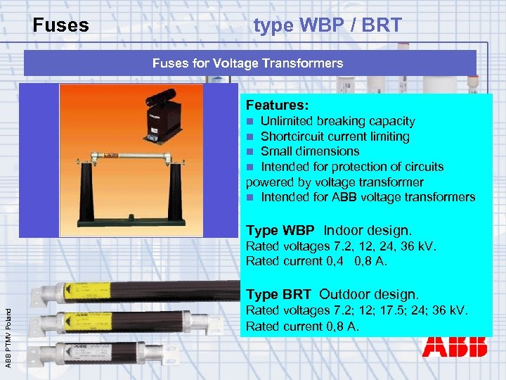 Fuses type WBP / BRT Fuses for Voltage Transformers Features: Unlimited breaking capacity Shortcircuit