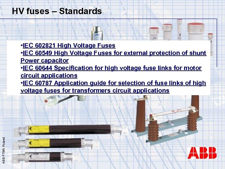 HV fuses – Standards ABB PTMV Poland • IEC 602821 High Voltage Fuses •