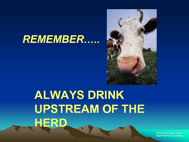 REMEMBER…. . ALWAYS DRINK UPSTREAM OF THE HERD Slide from Michigan Private Water Well