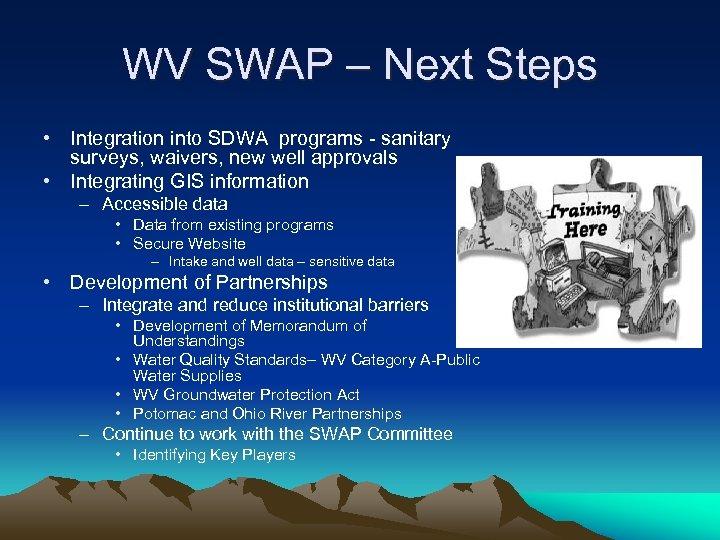 WV SWAP – Next Steps • Integration into SDWA programs - sanitary surveys, waivers,