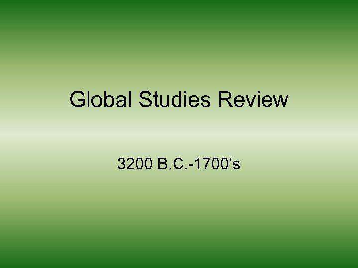 Global Studies Review 3200 B. C. -1700's