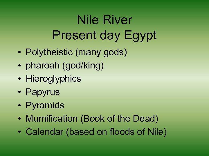 Nile River Present day Egypt • • Polytheistic (many gods) pharoah (god/king) Hieroglyphics Papyrus