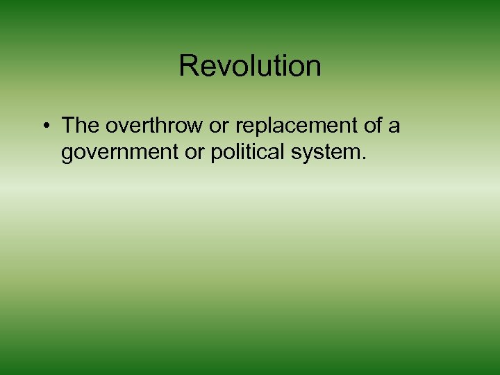 Revolution • The overthrow or replacement of a government or political system.