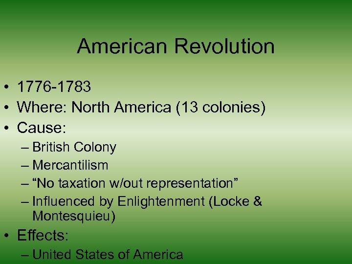 American Revolution • 1776 -1783 • Where: North America (13 colonies) • Cause: –