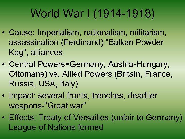 "World War I (1914 -1918) • Cause: Imperialism, nationalism, militarism, assassination (Ferdinand) ""Balkan Powder"