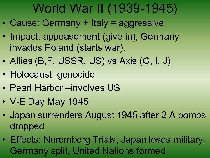 World War II (1939 -1945) • Cause: Germany + Italy = aggressive • Impact: