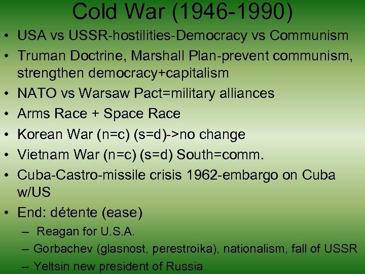 Cold War (1946 -1990) • USA vs USSR-hostilities-Democracy vs Communism • Truman Doctrine, Marshall