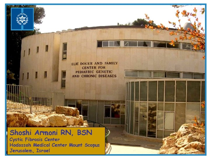 Shoshi Armoni RN, BSN Cystic Fibrosis Center Hadassah Medical Center Mount Scopus Jerusalem, Israel