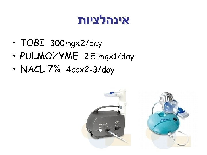 אינהלציות • TOBI 300 mgx 2/day • PULMOZYME 2. 5 mgx 1/day •