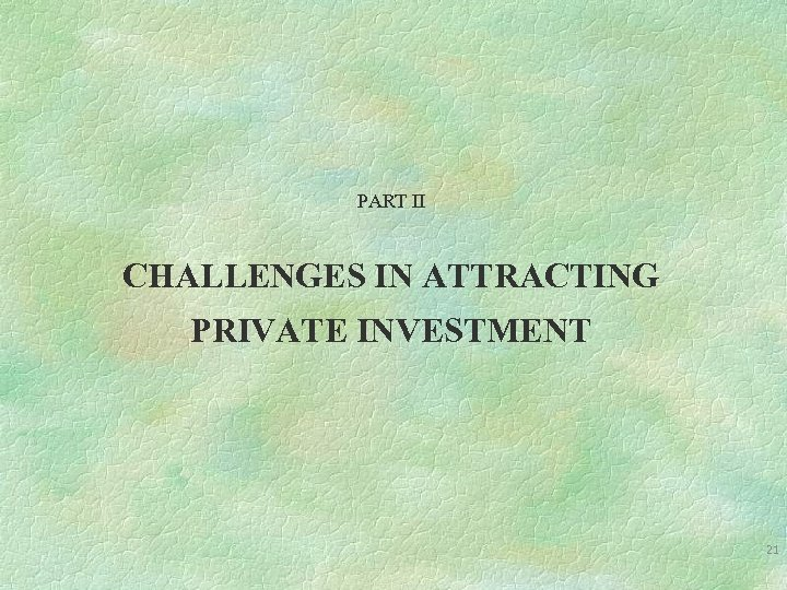 PART II CHALLENGES IN ATTRACTING PRIVATE INVESTMENT 21