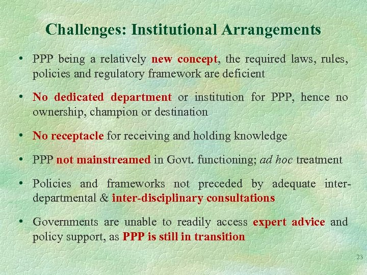 Challenges: Institutional Arrangements • PPP being a relatively new concept, the required laws, rules,