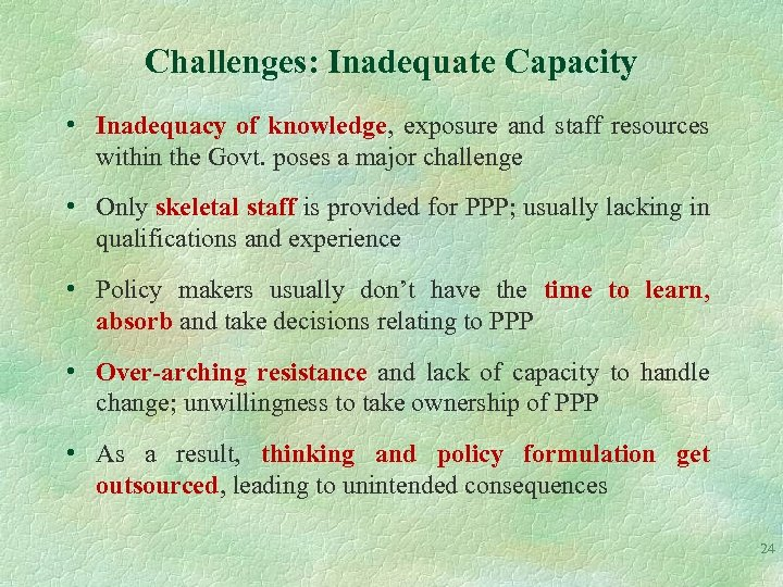 Challenges: Inadequate Capacity • Inadequacy of knowledge, exposure and staff resources within the Govt.
